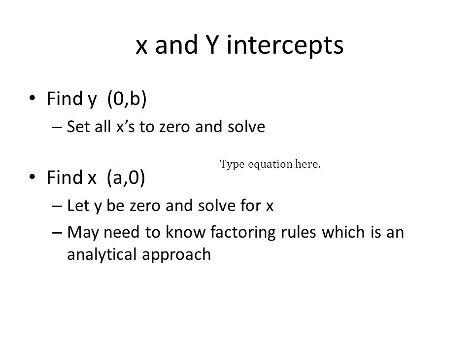 x and Y intercepts Find y (0,b) – Set all x's to zero and solve Find x (a,0) – Let y be zero and solve for x – May need to know factoring rules which is an analytical approach