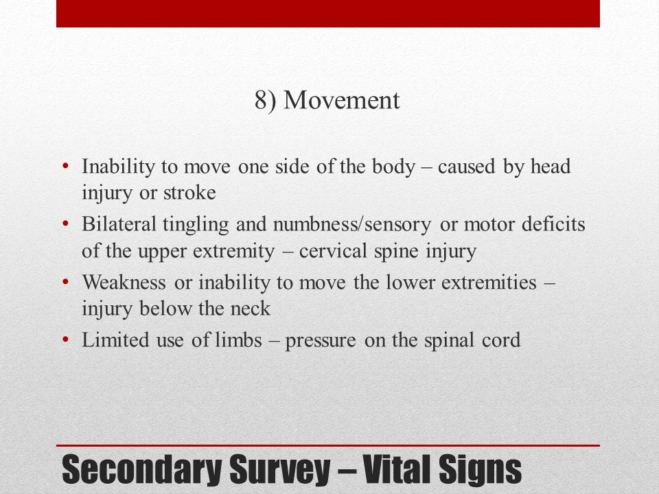 Secondary Survey – Vital Signs 8) Movement Inability to move one side of the body – caused by head injury or stroke Bilateral tingling and numbness/se