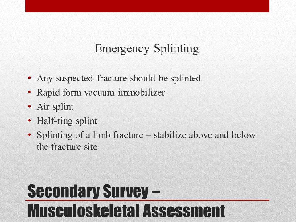 Secondary Survey – Musculoskeletal Assessment Emergency Splinting Any suspected fracture should be splinted Rapid form vacuum immobilizer Air splint H