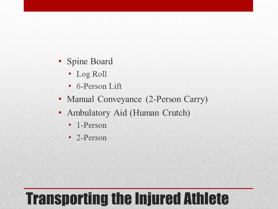 Transporting the Injured Athlete Spine Board Log Roll 6-Person Lift Manual Conveyance (2-Person Carry) Ambulatory Aid (Human Crutch) 1-Person 2-Person