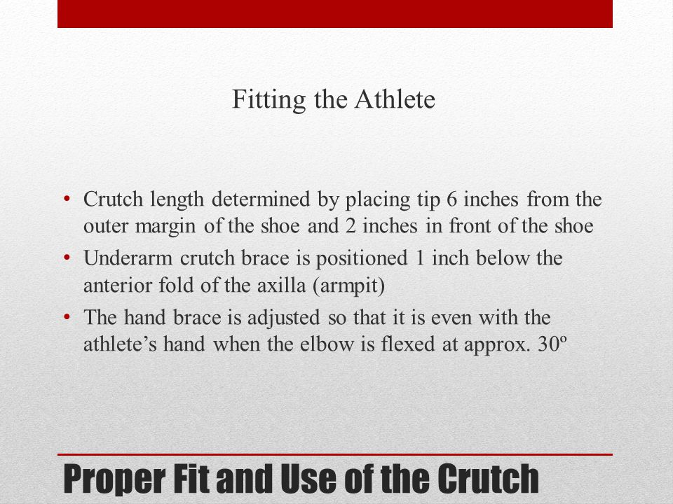 Proper Fit and Use of the Crutch Fitting the Athlete Crutch length determined by placing tip 6 inches from the outer margin of the shoe and 2 inches i