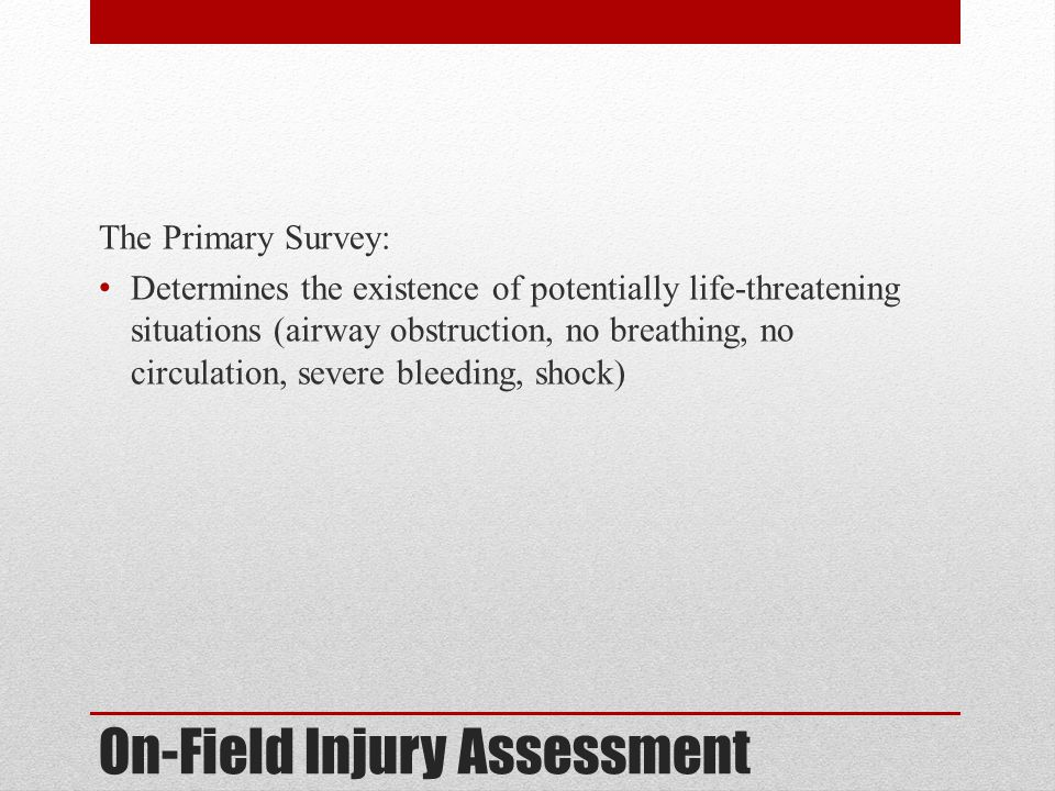 On-Field Injury Assessment The Primary Survey: Determines the existence of potentially life-threatening situations (airway obstruction, no breathing,