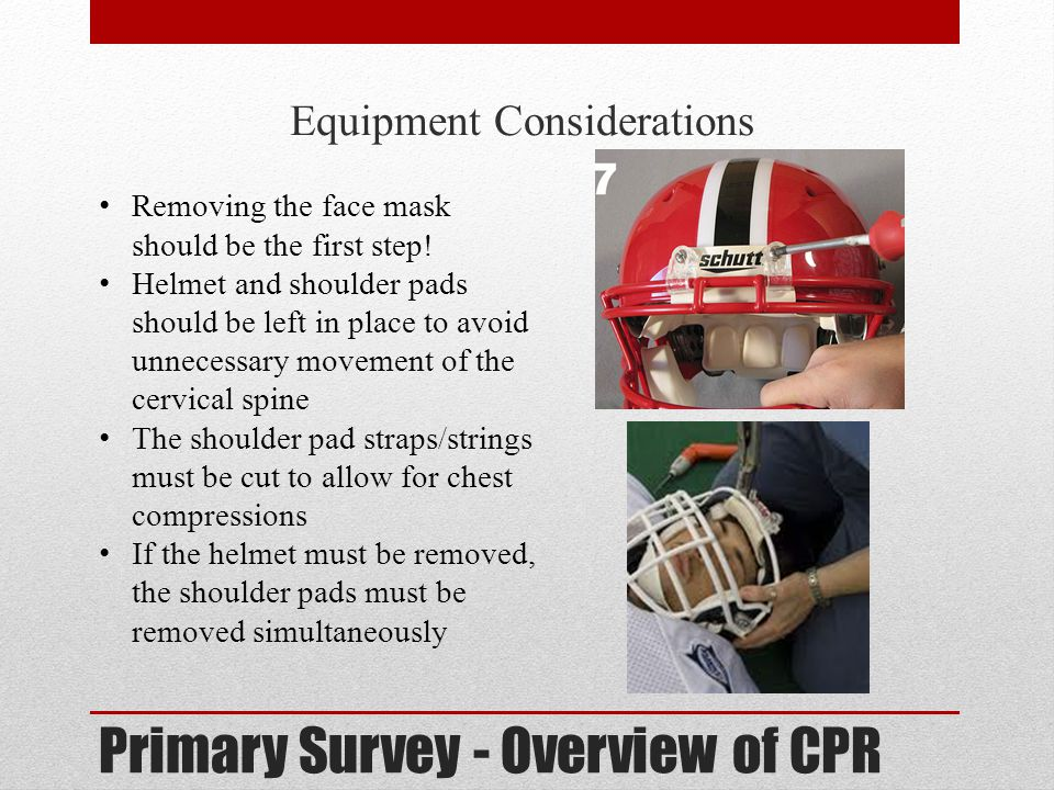 Primary Survey - Overview of CPR Equipment Considerations Removing the face mask should be the first step! Helmet and shoulder pads should be left in