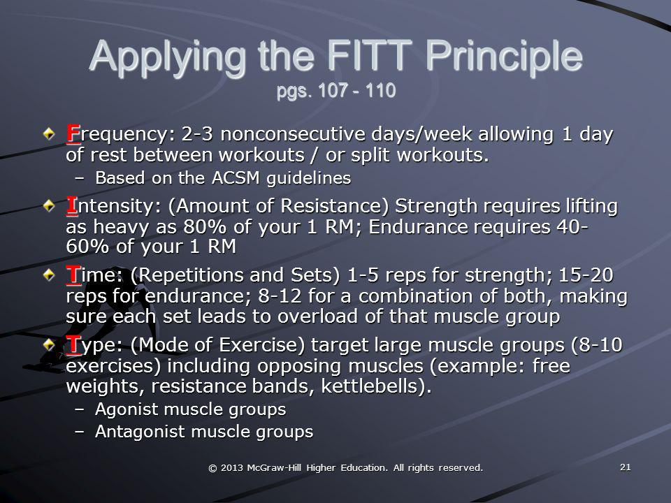 © 2013 McGraw-Hill Higher Education. All rights reserved. Applying the FITT Principle pgs. 107 - 110 F requency: 2-3 nonconsecutive days/week allowing