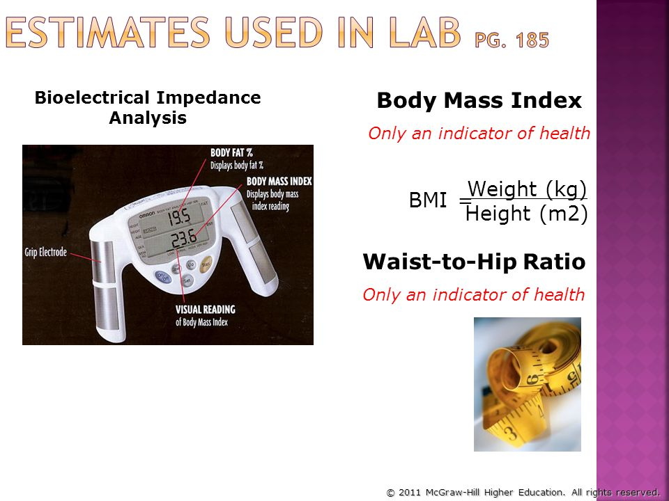 Bioelectrical Impedance Analysis BMI = Weight (kg) Height (m2) Body Mass Index Only an indicator of health Waist-to-Hip Ratio Only an indicator of hea