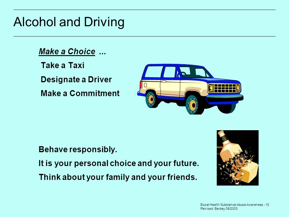 Expat Health Substance Abuse Awareness - 10 Revised: Barbey 05/2003 Alcohol and Driving Make a Choice...