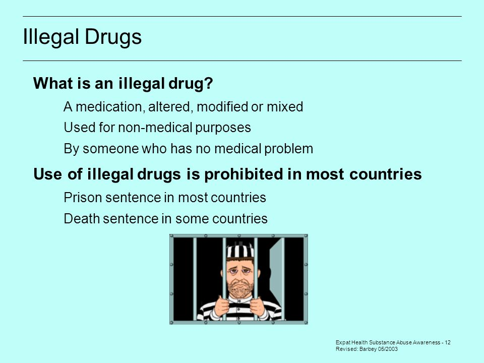 Expat Health Substance Abuse Awareness - 12 Revised: Barbey 05/2003 Illegal Drugs What is an illegal drug.