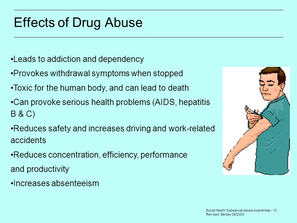 Expat Health Substance Abuse Awareness - 13 Revised: Barbey 05/2003 Effects of Drug Abuse Leads to addiction and dependency Provokes withdrawal symptoms when stopped Toxic for the human body, and can lead to death Can provoke serious health problems (AIDS, hepatitis B & C) Reduces safety and increases driving and work-related accidents Reduces concentration, efficiency, performance and productivity Increases absenteeism