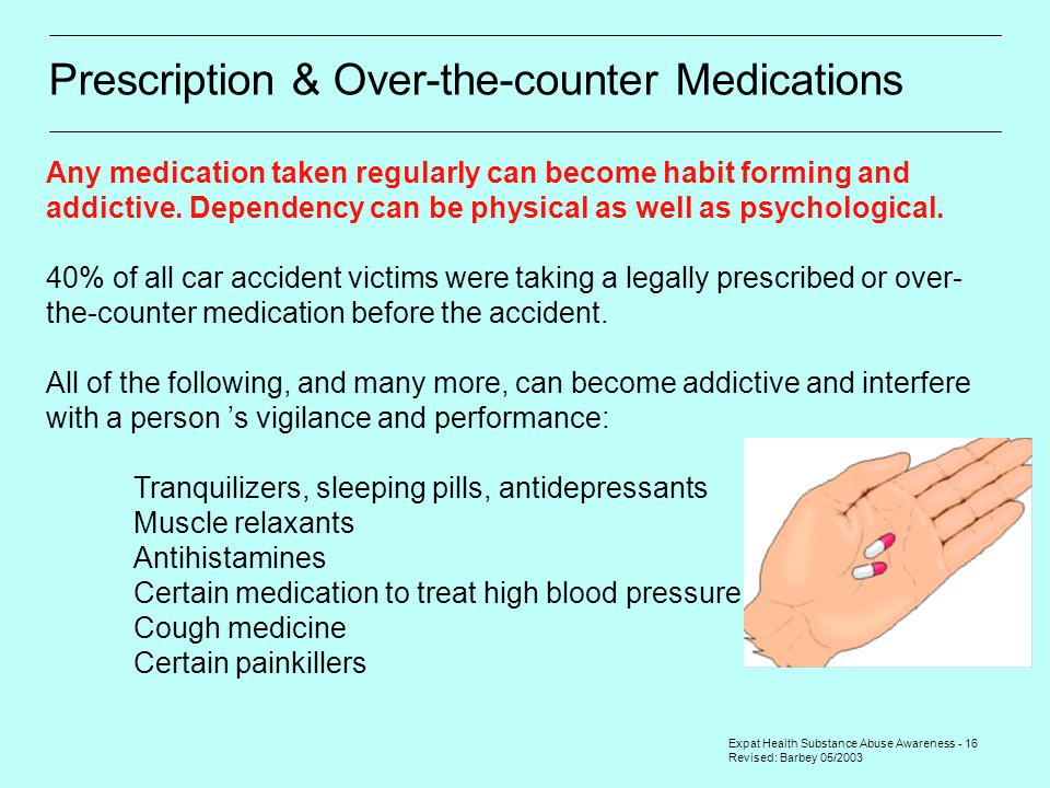 Expat Health Substance Abuse Awareness - 16 Revised: Barbey 05/2003 Prescription & Over-the-counter Medications Any medication taken regularly can bec