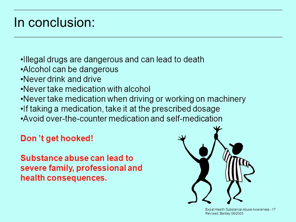 Expat Health Substance Abuse Awareness - 17 Revised: Barbey 05/2003 In conclusion: Illegal drugs are dangerous and can lead to death Alcohol can be dangerous Never drink and drive Never take medication with alcohol Never take medication when driving or working on machinery If taking a medication, take it at the prescribed dosage Avoid over-the-counter medication and self-medication Don 't get hooked.