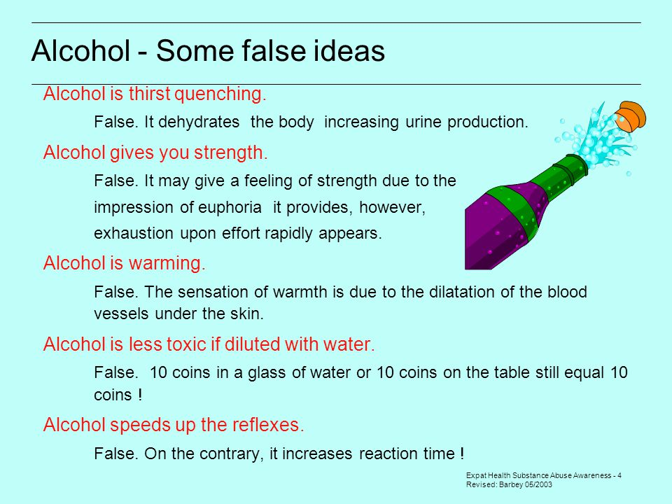 Expat Health Substance Abuse Awareness - 4 Revised: Barbey 05/2003 Alcohol - Some false ideas Alcohol is thirst quenching.  False. It dehydrates the