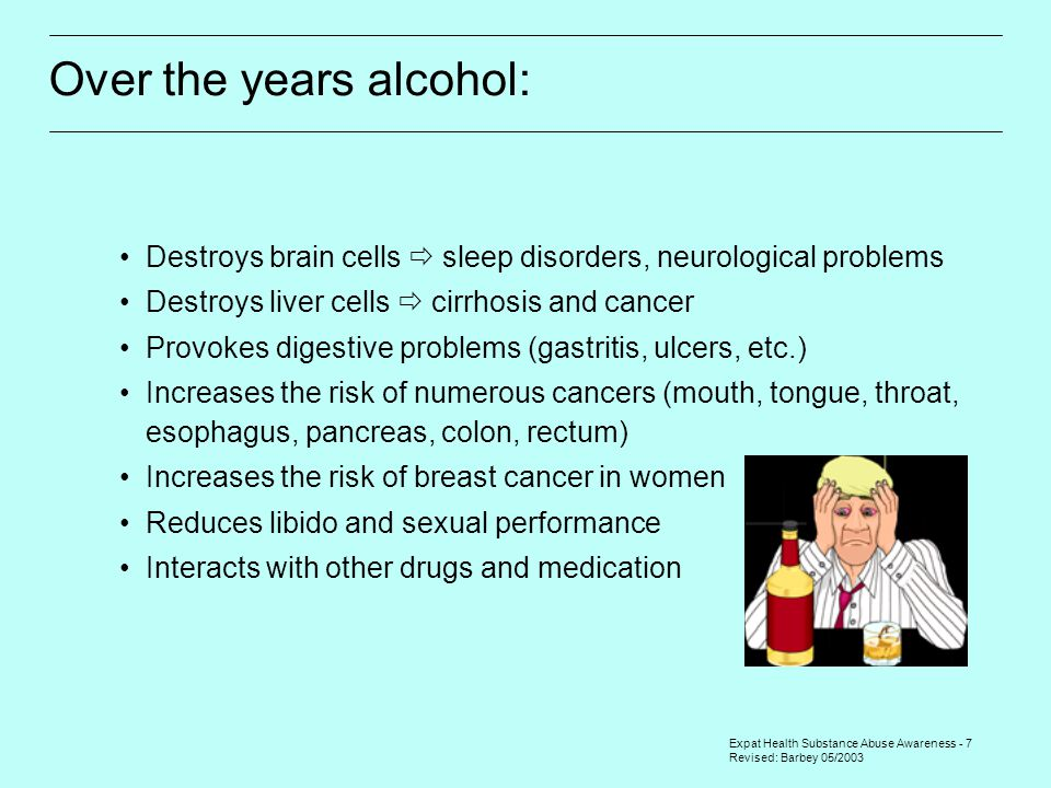 Expat Health Substance Abuse Awareness - 7 Revised: Barbey 05/2003 Over the years alcohol: Destroys brain cells  sleep disorders, neurological problems Destroys liver cells  cirrhosis and cancer Provokes digestive problems (gastritis, ulcers, etc.) Increases the risk of numerous cancers (mouth, tongue, throat, esophagus, pancreas, colon, rectum) Increases the risk of breast cancer in women Reduces libido and sexual performance Interacts with other drugs and medication