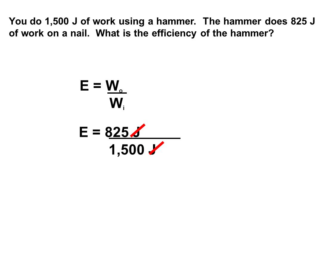 You do 1,500 J of work using a hammer. The hammer does 825 J of work on a nail.