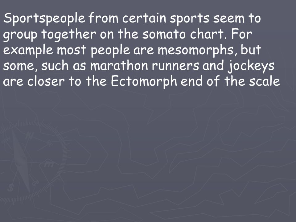 Sportspeople from certain sports seem to group together on the somato chart. For example most people are mesomorphs, but some, such as marathon runner