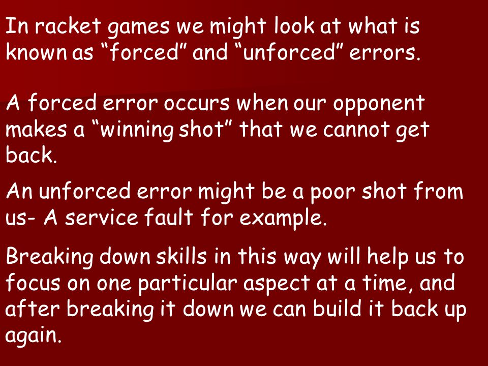 In racket games we might look at what is known as forced and unforced errors.