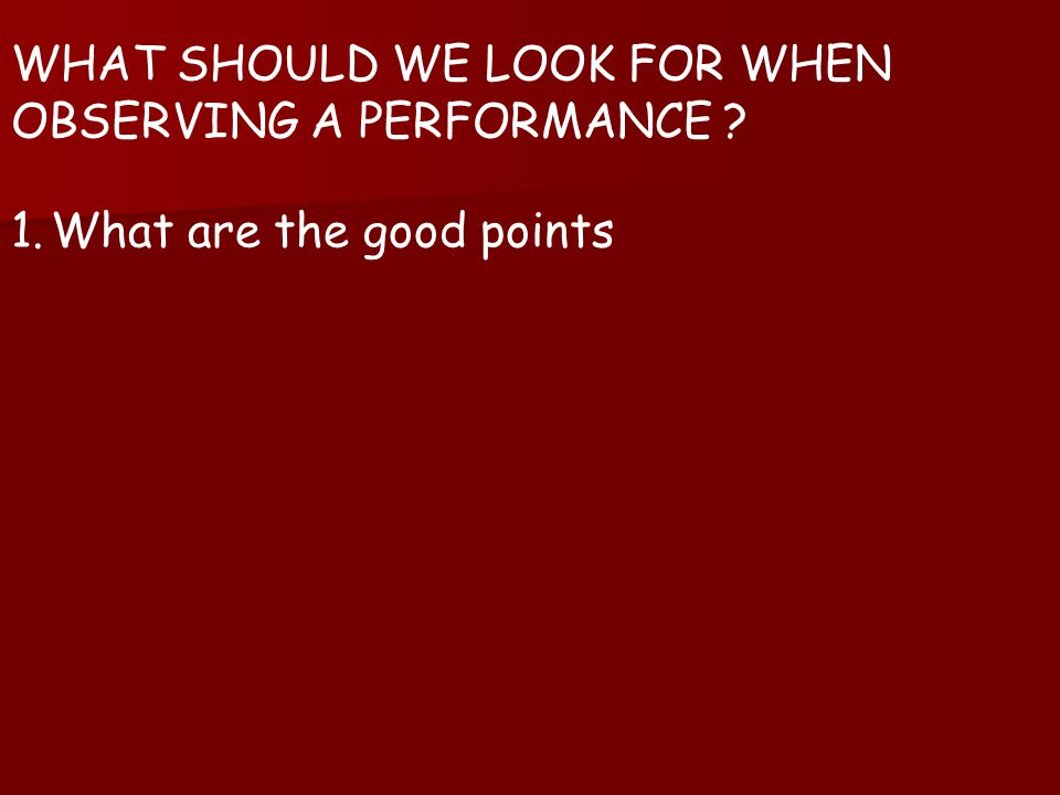 WHAT SHOULD WE LOOK FOR WHEN OBSERVING A PERFORMANCE 1.What are the good points