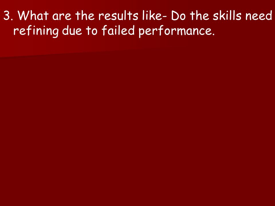 3. What are the results like- Do the skills need refining due to failed performance.