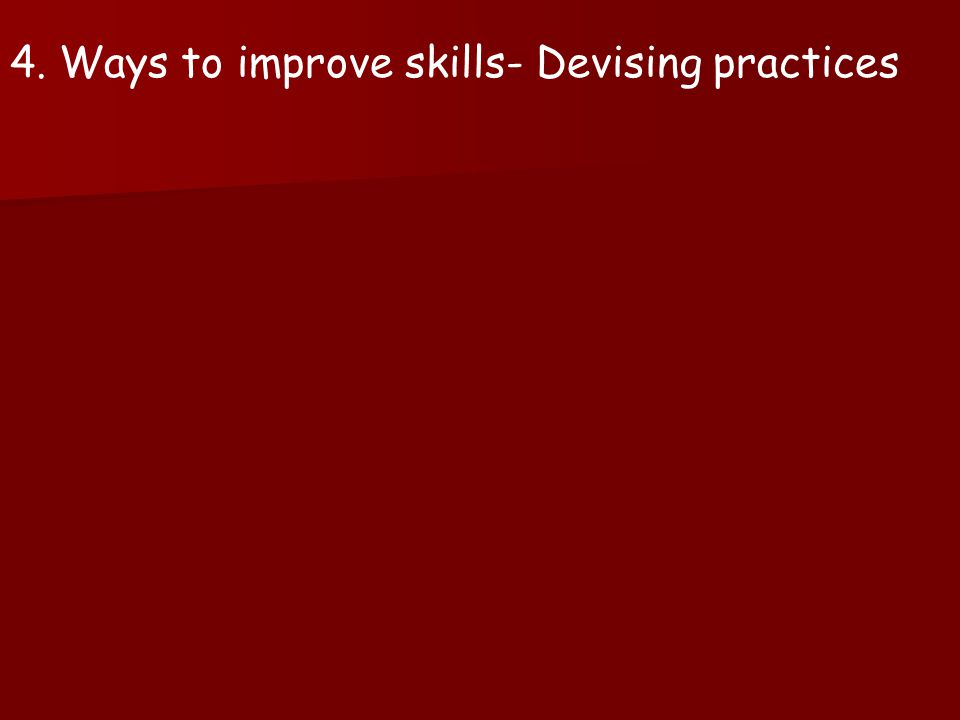 4. Ways to improve skills- Devising practices