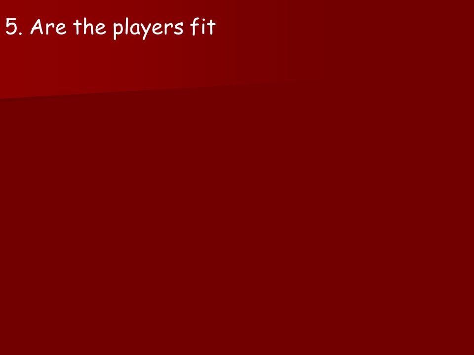 5. Are the players fit