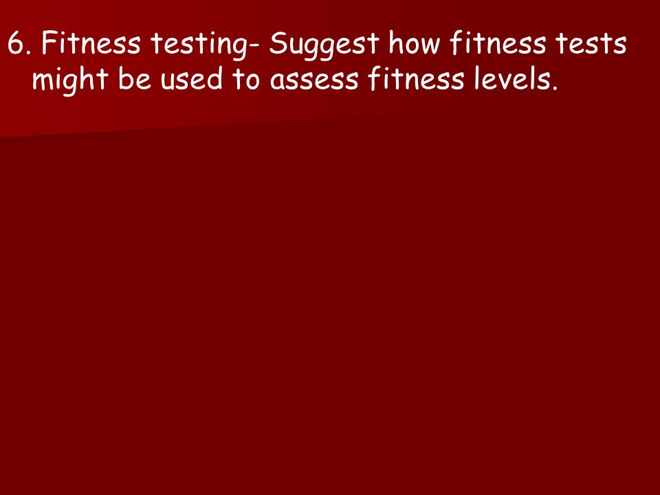 6. Fitness testing- Suggest how fitness tests might be used to assess fitness levels.