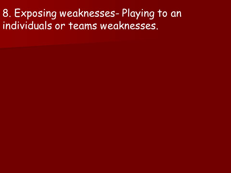 8. Exposing weaknesses- Playing to an individuals or teams weaknesses.