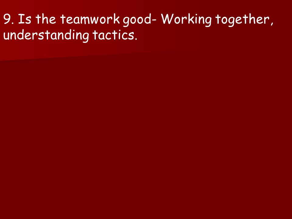 9. Is the teamwork good- Working together, understanding tactics.