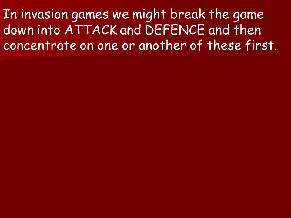 In invasion games we might break the game down into ATTACK and DEFENCE and then concentrate on one or another of these first.