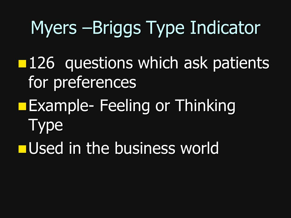 Myers –Briggs Type Indicator 126 questions which ask patients for preferences 126 questions which ask patients for preferences Example- Feeling or Thinking Type Example- Feeling or Thinking Type Used in the business world Used in the business world