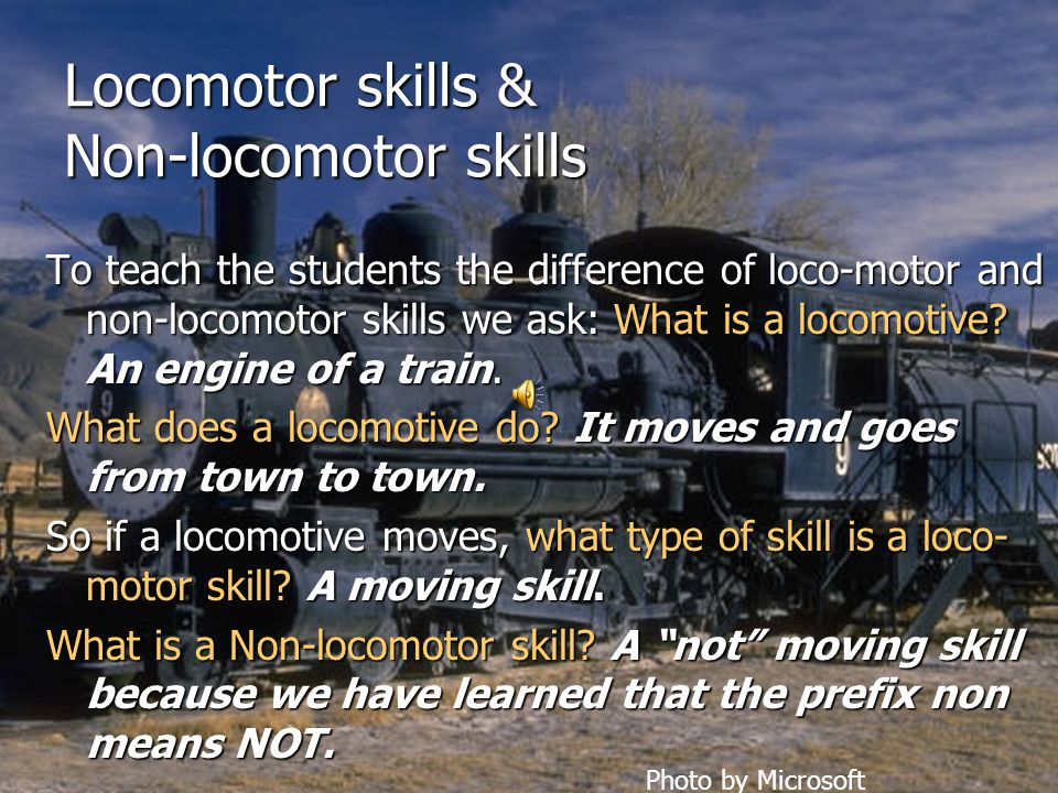 Locomotor skills & Non-locomotor skills To teach the students the difference of loco-motor and non-locomotor skills we ask: What is a locomotive.
