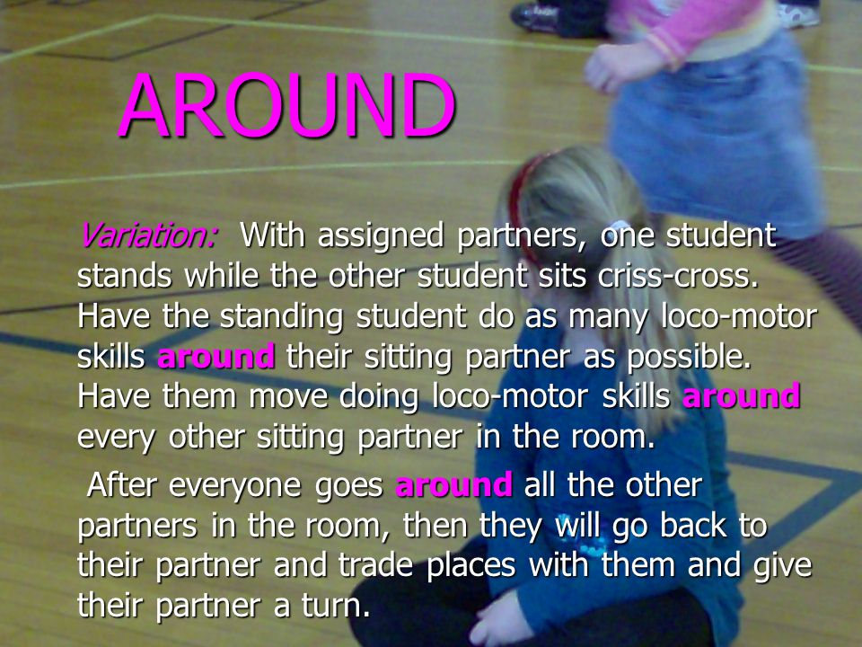 AROUND Variation: With assigned partners, one student stands while the other student sits criss-cross.