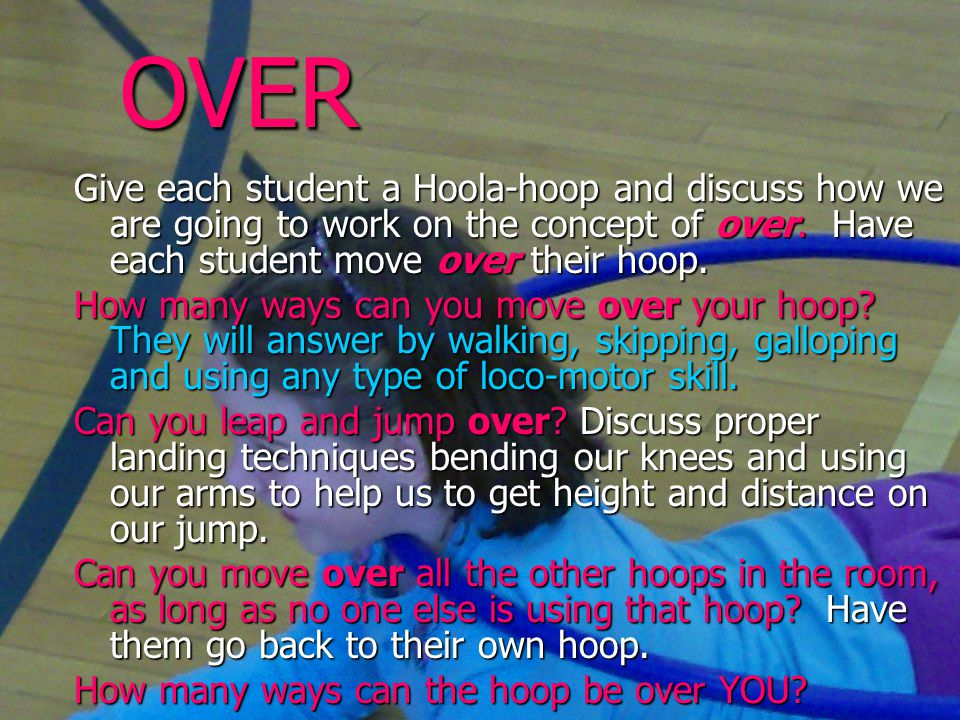 OVER Give each student a Hoola-hoop and discuss how we are going to work on the concept of over.