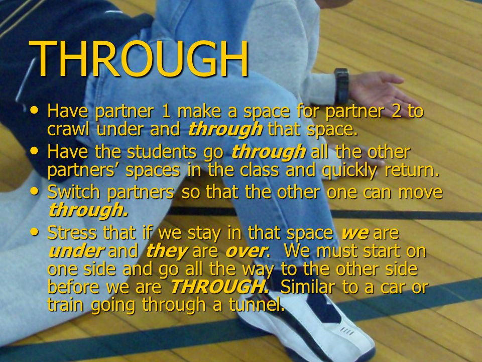 THROUGH Have partner 1 make a space for partner 2 to crawl under and through that space.