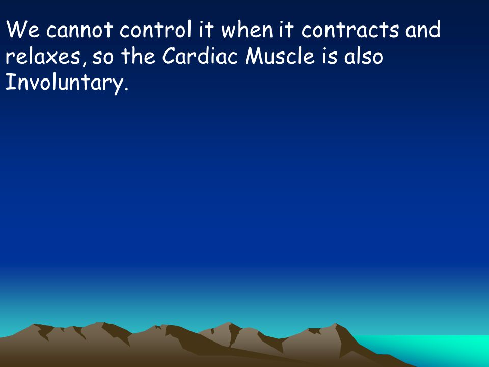 We cannot control it when it contracts and relaxes, so the Cardiac Muscle is also Involuntary.