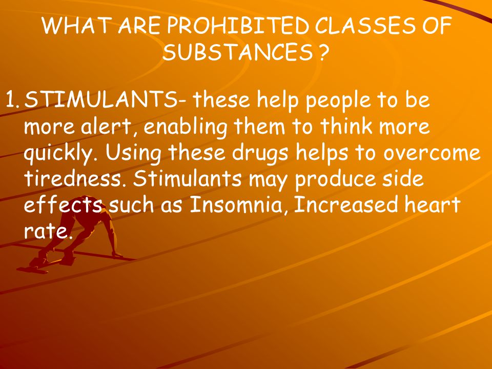 WHAT ARE PROHIBITED CLASSES OF SUBSTANCES ? 1.STIMULANTS- these help people to be more alert, enabling them to think more quickly. Using these drugs h