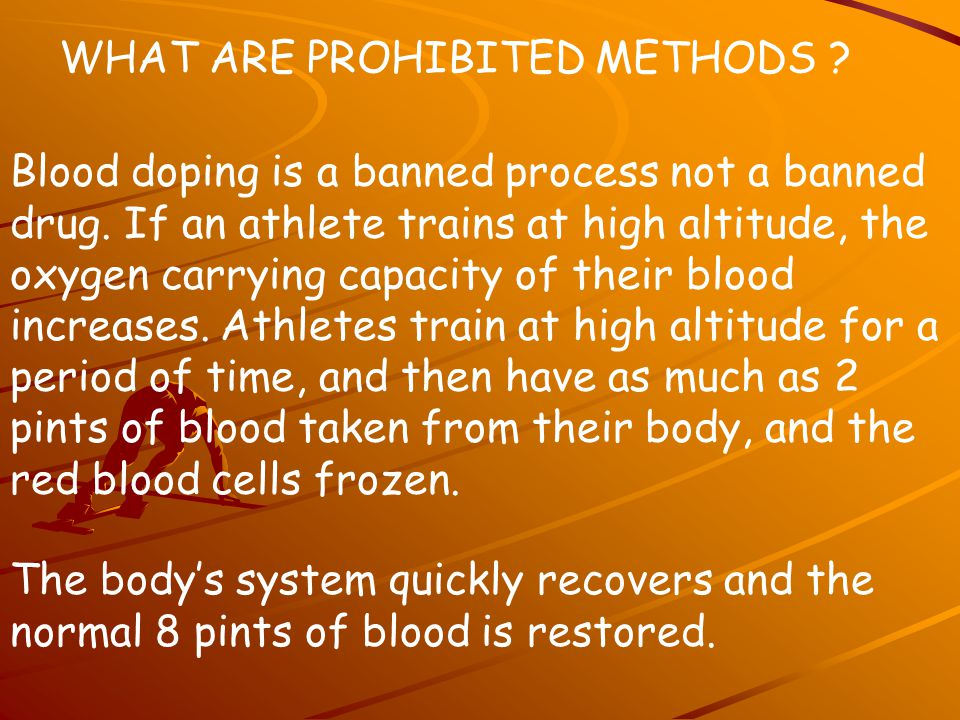 WHAT ARE PROHIBITED METHODS ? Blood doping is a banned process not a banned drug. If an athlete trains at high altitude, the oxygen carrying capacity