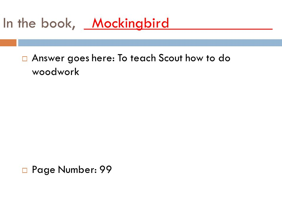 In the book, _Mockingbird_____________ AAnswer goes here: To teach Scout how to do woodwork PPage Number: 99