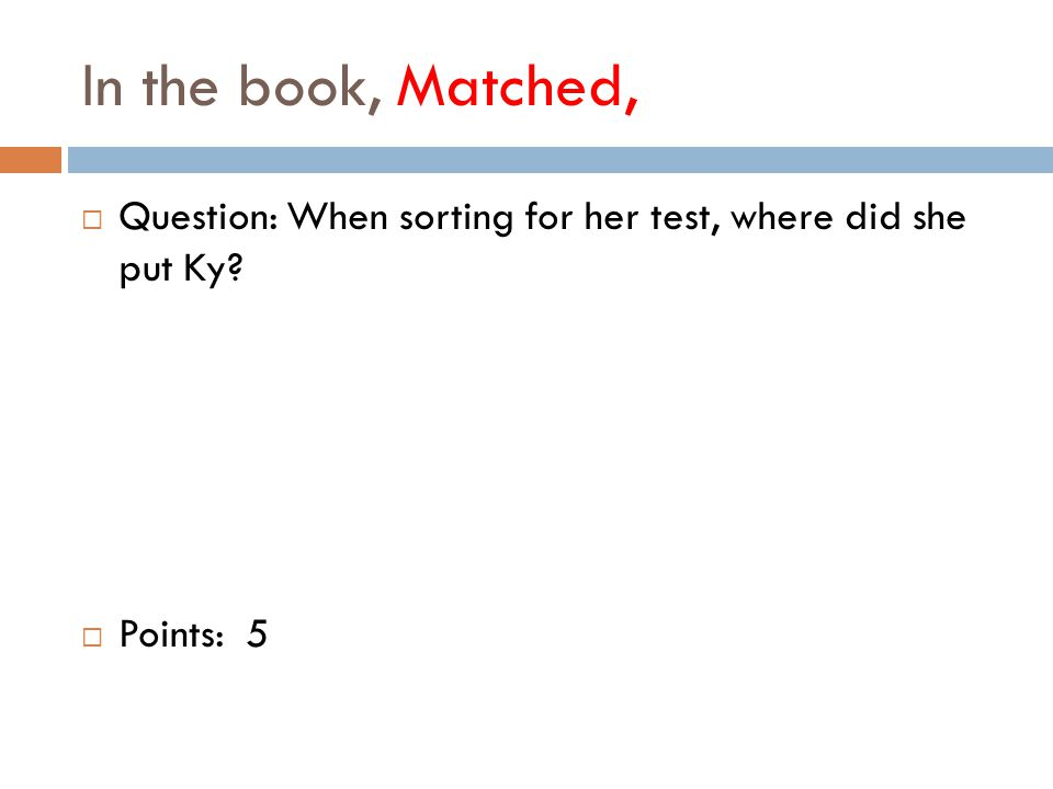 In the book, Matched,  Question: When sorting for her test, where did she put Ky  Points: 5