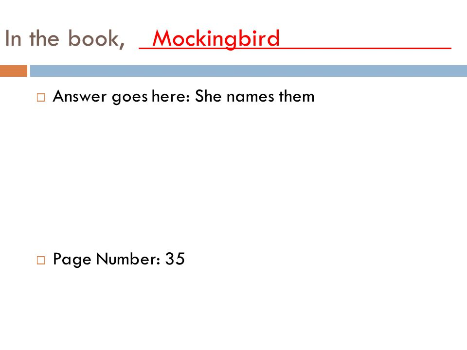 In the book, _Mockingbird_____________ AAnswer goes here: She names them PPage Number: 35