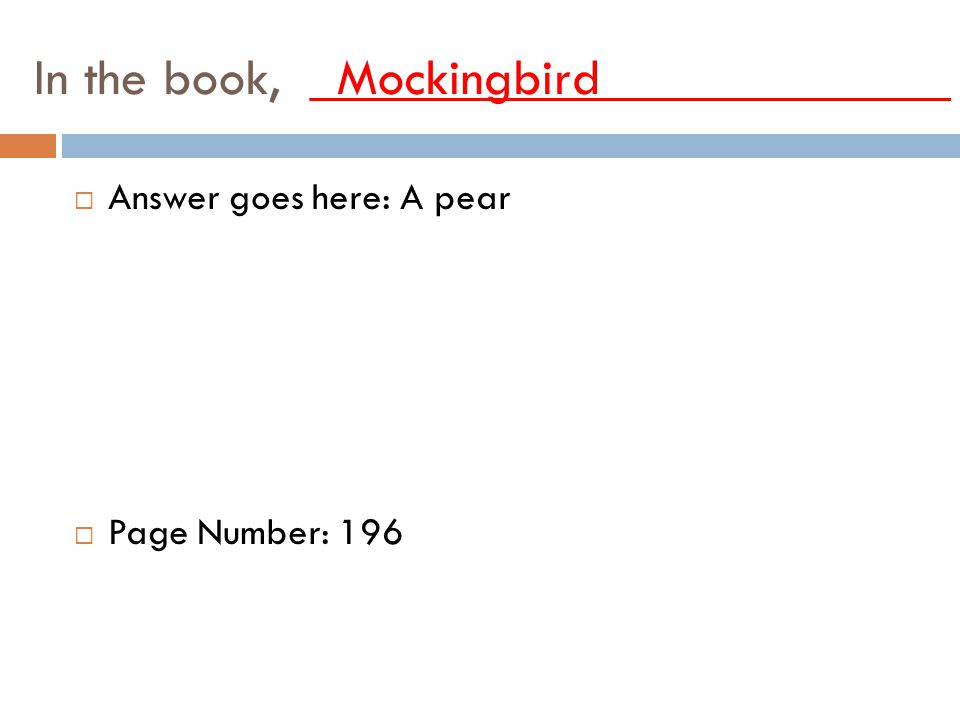 In the book, _Mockingbird_____________ AAnswer goes here: A pear PPage Number: 196