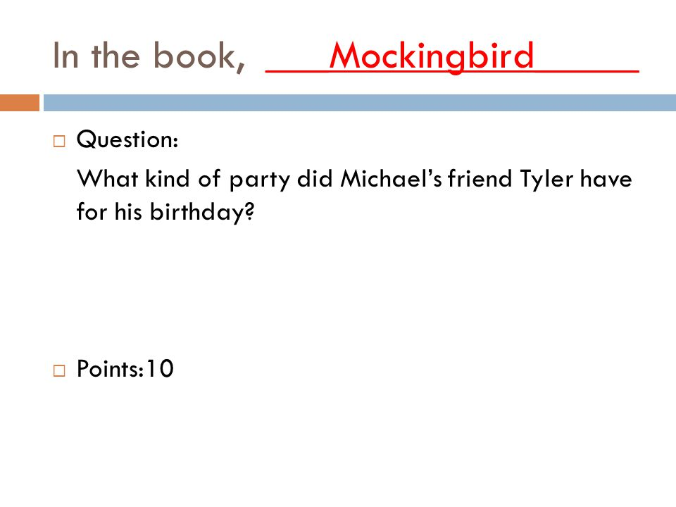 In the book, ___Mockingbird_____  Question: What kind of party did Michael's friend Tyler have for his birthday.