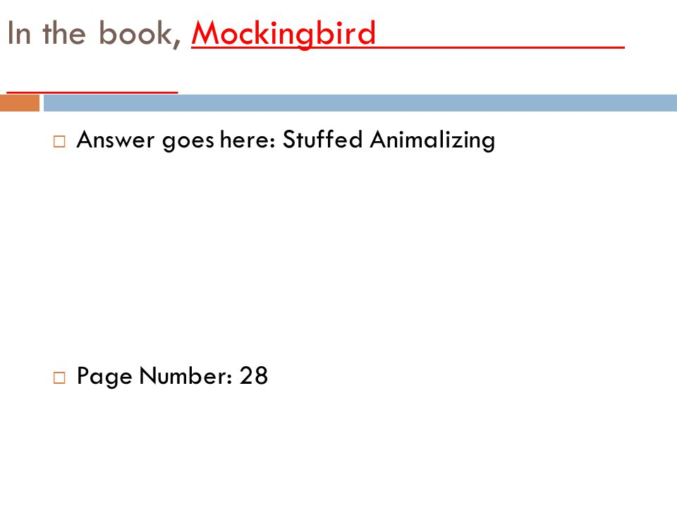 In the book, Mockingbird_____________ _________ AAnswer goes here: Stuffed Animalizing PPage Number: 28
