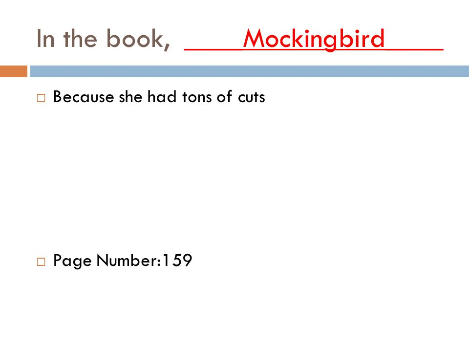 In the book, ____Mockingbird____  Because she had tons of cuts  Page Number:159