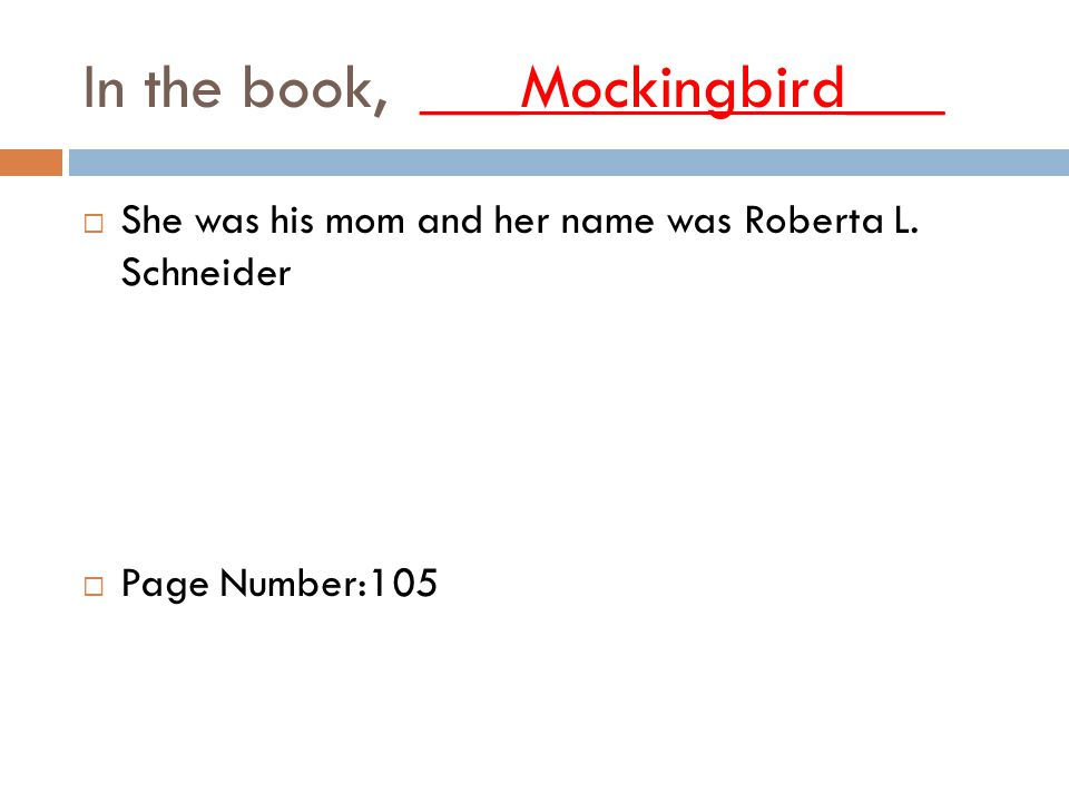 In the book, ___Mockingbird___  She was his mom and her name was Roberta L.