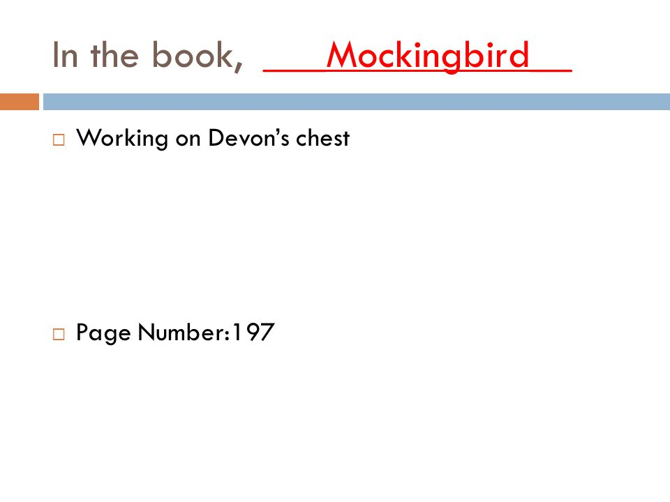 In the book, ___Mockingbird__  Working on Devon's chest  Page Number:197
