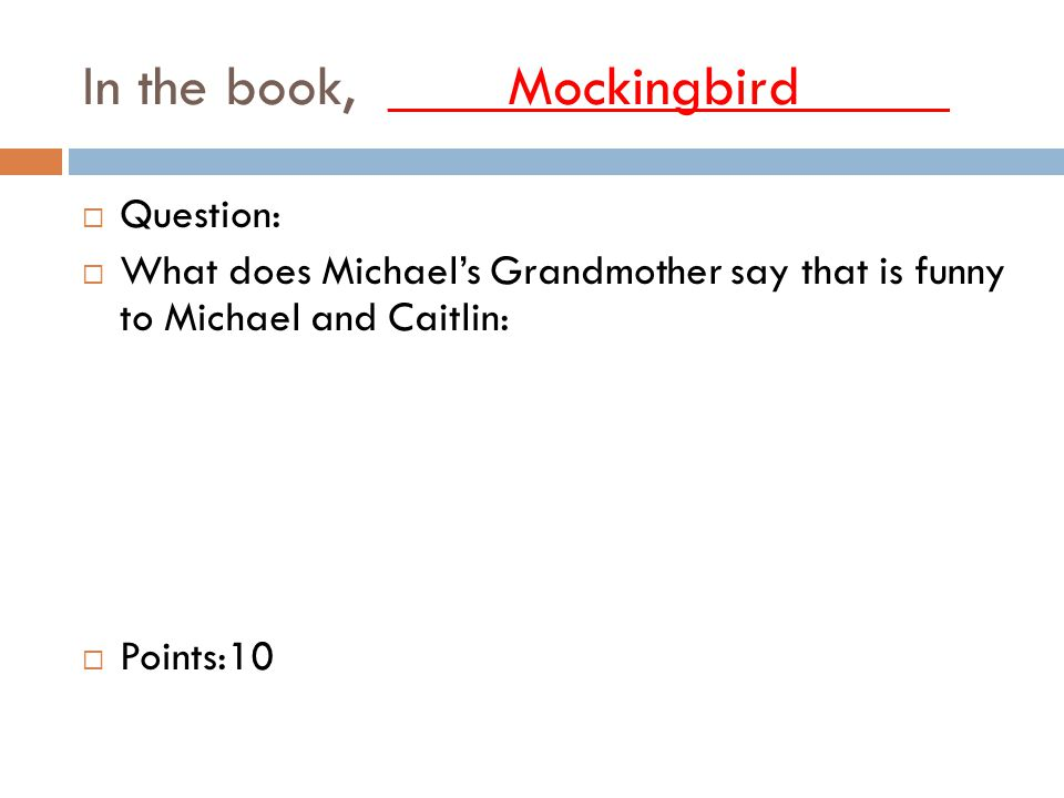 In the book, ____Mockingbird_____  Question:  What does Michael's Grandmother say that is funny to Michael and Caitlin:  Points:10