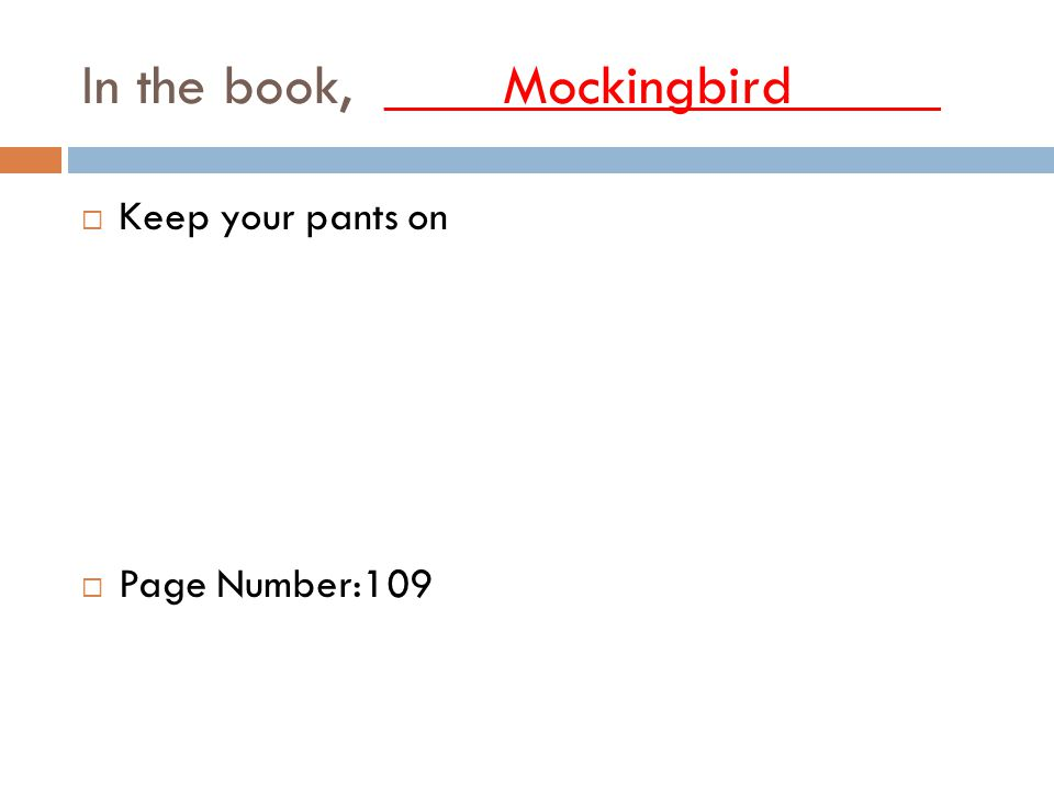 In the book, ____Mockingbird_____  Keep your pants on  Page Number:109