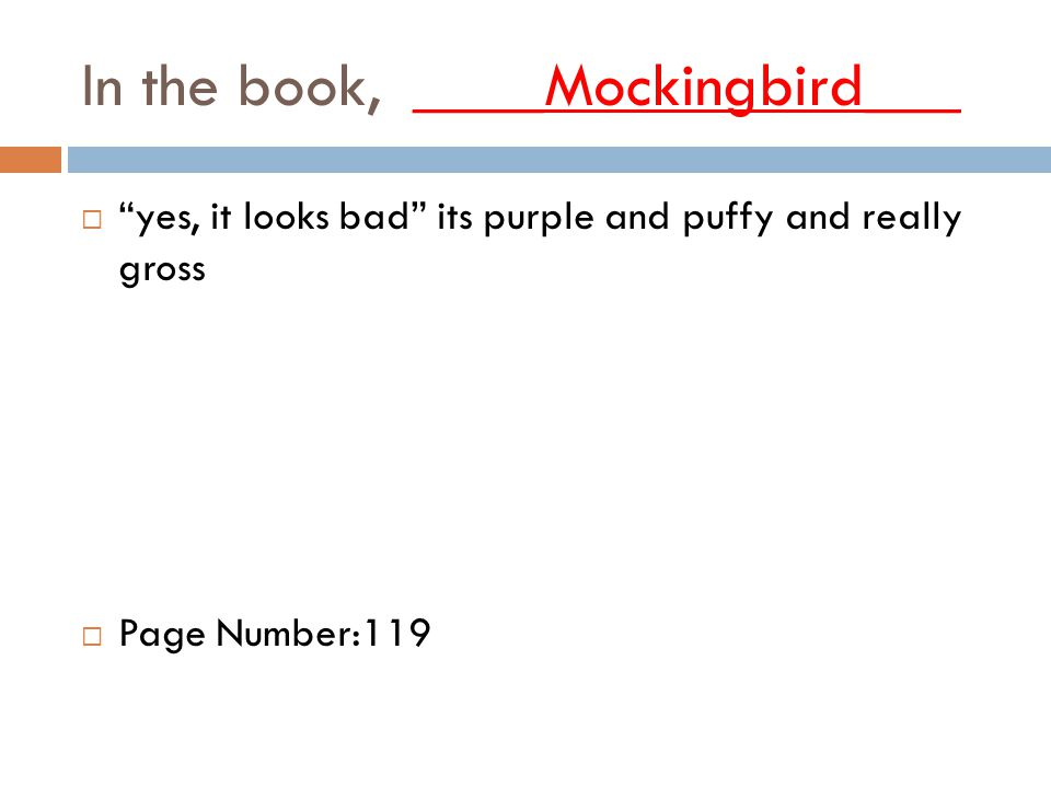 In the book, ____Mockingbird___  yes, it looks bad its purple and puffy and really gross  Page Number:119