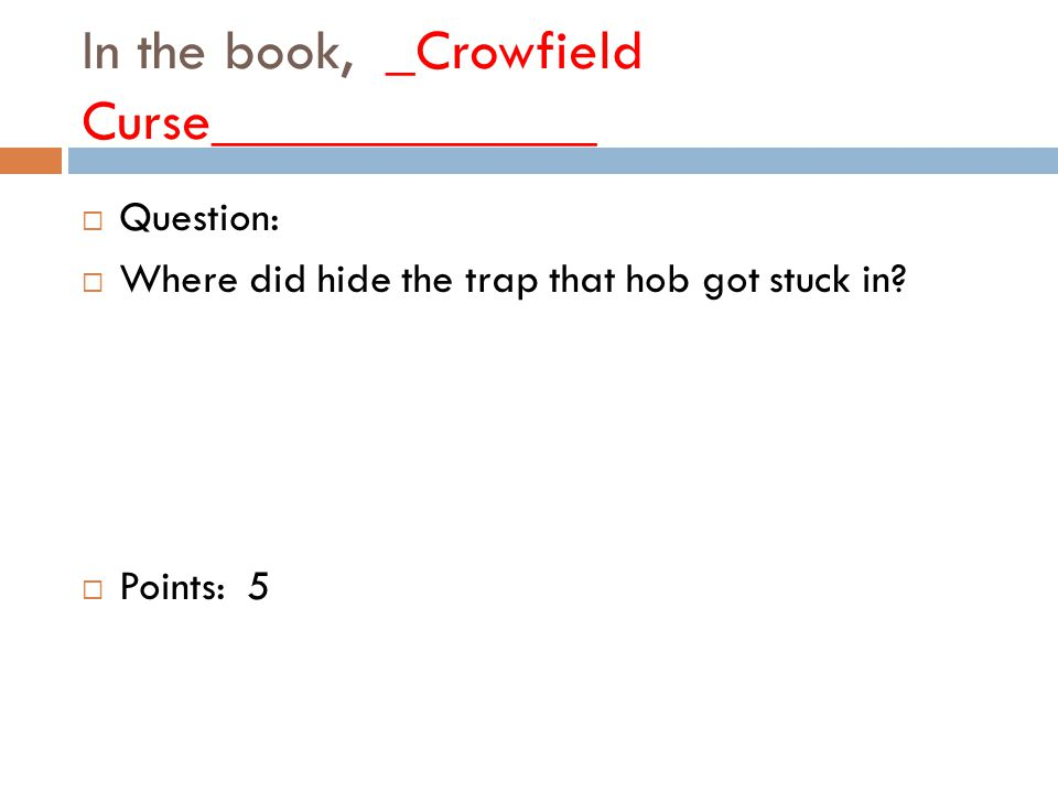 In the book, _Crowfield Curse_____________  Question:  Where did hide the trap that hob got stuck in.
