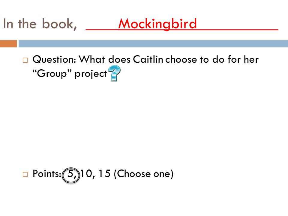 In the book, ____Mockingbird__________ QQuestion: What does Caitlin choose to do for her Group project PPoints: 5, 10, 15 (Choose one)
