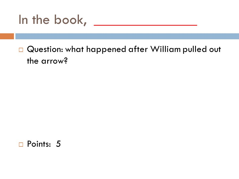 In the book, ______________  Question: what happened after William pulled out the arrow.